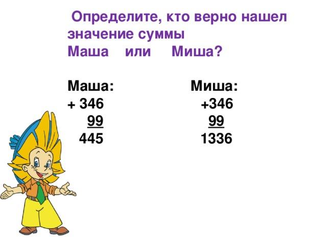 Определите, кто верно нашел значение суммы Маша  или   Миша?  Маша:          Миша: + 346            +346          99              99   445            1336