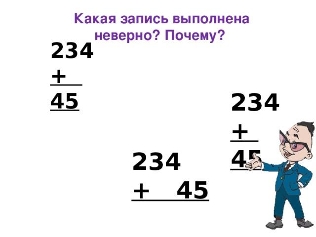 Какая запись выполнена неверно? Почему? 234 + 45  234 + 45  234 + 45