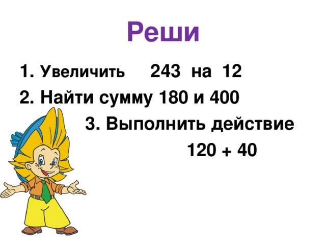 Реши 1. Увеличить 243 на 12 2. Найти сумму 180 и 400  3. Выполнить действие  120 + 40