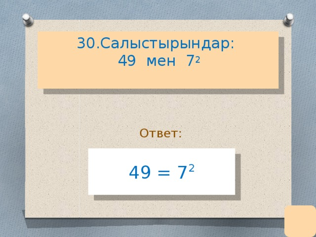 30.Салыстырындар:  49 мен 7 2   Ответ: 49 = 7 2