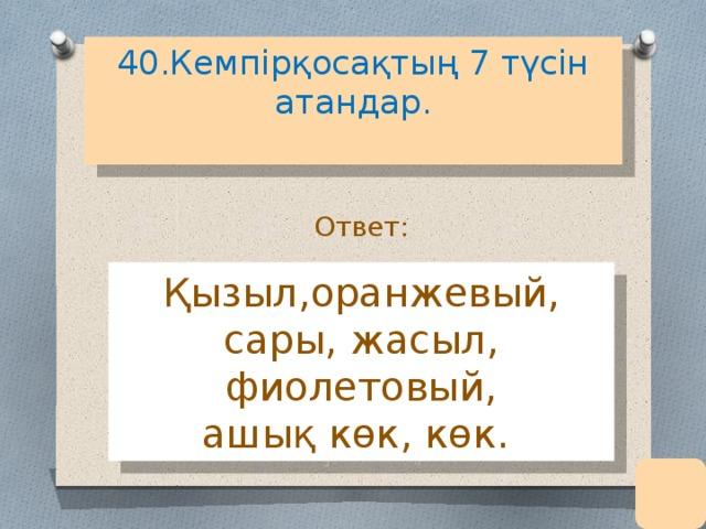 40.Кемпірқосақтың 7 түсін атандар.   Ответ: Қызыл,оранжевый, сары, жасыл, фиолетовый, ашық көк, көк.