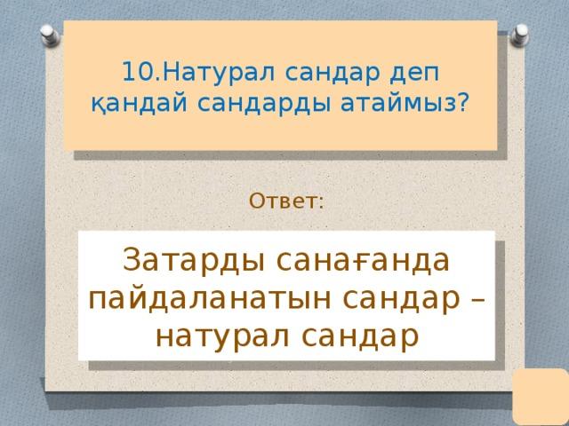 10.Натурал сандар деп қандай сандарды атаймыз?   Ответ: Затарды санағанда пайдаланатын сандар – натурал сандар