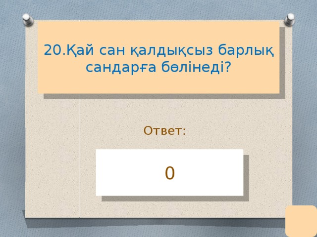 20.Қай сан қалдықсыз барлық сандарға бөлінеді?   Ответ: 0
