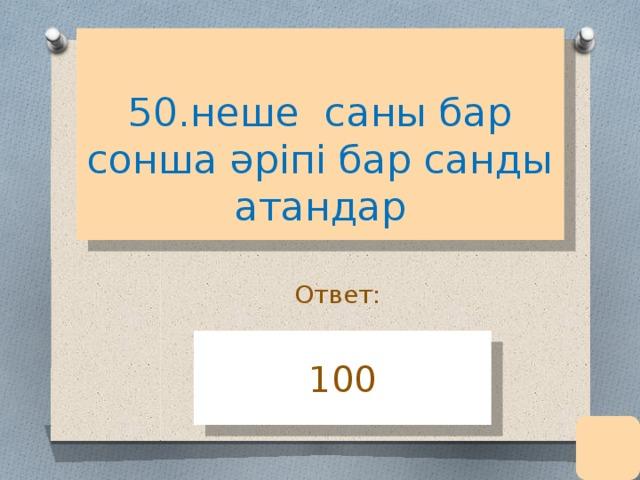 50.неше саны бар сонша әріпі бар санды атандар Ответ: 100