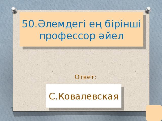 50.Әлемдегі ең бірінші профессор әйел Ответ: С.Ковалевская