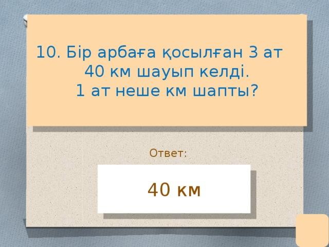 10. Бір арбаға қосылған 3 ат  40 км шауып келді.  1 ат неше км шапты?    Ответ: 40 км