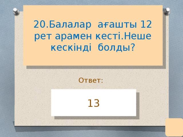 20.Балалар ағашты 12 рет арамен кесті.Неше кескінді болды?   Ответ: 13
