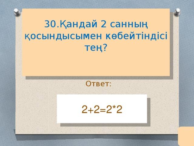 30.Қандай 2 санның қосындысымен көбейтіндісі тең?   Ответ: 2+2=2*2