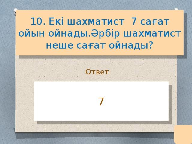 10. Екі шахматист 7 сағат ойын ойнады.Әрбір шахматист неше сағат ойнады? Ответ : 7