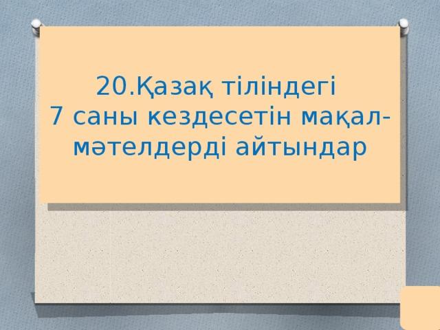 20.Қазақ тіліндегі  7 саны кездесетін мақал-мәтелдерді айтындар