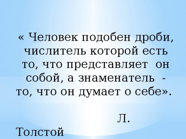« Человек подобен дроби, числитель которой есть то, что представляет он собой, а знаменатель - то, что он думает о себе».  Л. Толстой