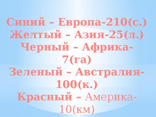 Синий – Европа-210(с.) Желтый – Азия-25(л.) Черный – Африка-7(га) Зеленый – Австралия-100(к.) Красный – Америка-10(км)