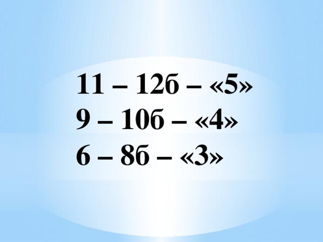 11 – 12б – «5» 9 – 10б – «4» 6 – 8б – «3»