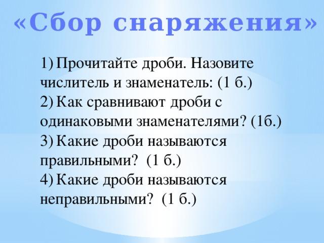 «Сбор снаряжения» 1)  Прочитайте дроби. Назовите числитель и знаменатель: (1 б.) 2)  Как сравнивают дроби с одинаковыми знаменателями? (1б.) 3)  Какие дроби называются правильными? (1 б.) 4)  Какие дроби называются неправильными? (1 б.)