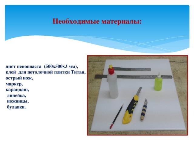 Необходимые материалы:      лист пенопласта (500x500x3 мм),  клей для потолочной плитки Титан,  острый нож,  маркер,  карандаш,  линейка,  ножницы,  булавки.