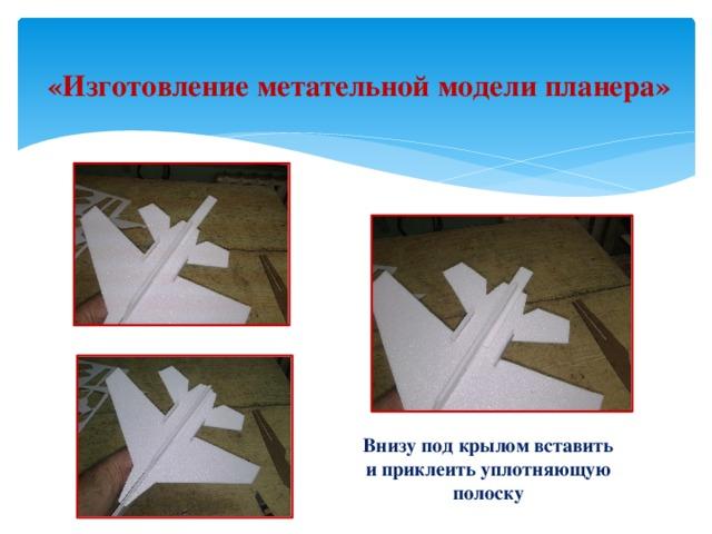 «Изготовление метательной модели планера» Внизу под крылом вставить и приклеить уплотняющую полоску