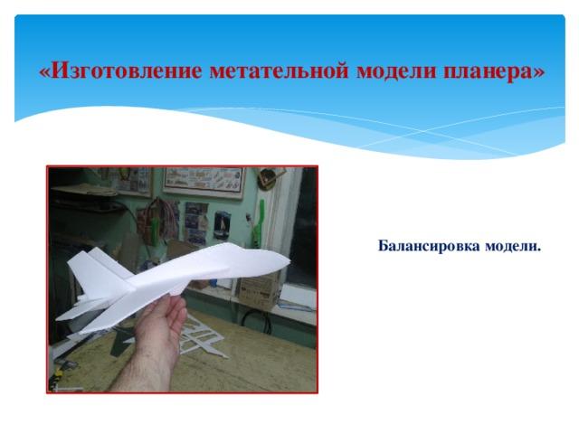 «Изготовление метательной модели планера»  Балансировка модели.
