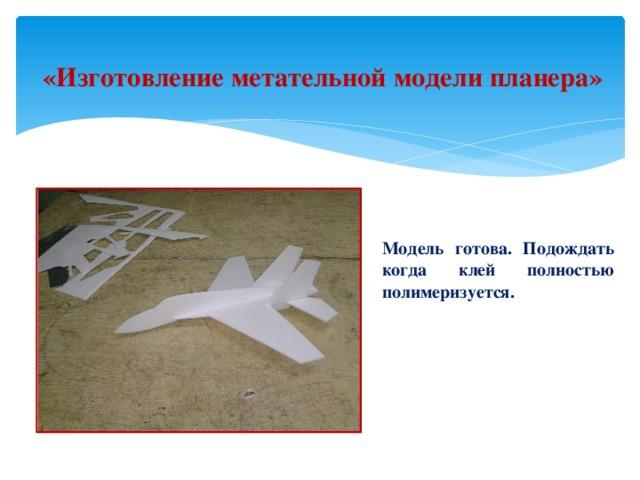 «Изготовление метательной модели планера» Модель готова. Подождать когда клей полностью полимеризуется. .
