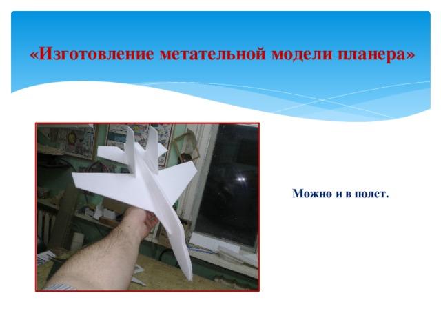 «Изготовление метательной модели планера» Можно и в полет.