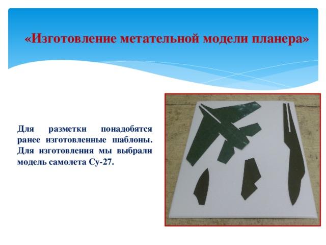 «Изготовление метательной модели планера» Для разметки понадобятся ранее изготовленные шаблоны. Для изготовления мы выбрали модель самолета Су-27.