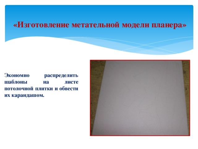 «Изготовление метательной модели планера» Экономно распределить шаблоны на листе потолочной плитки и обвести их карандашом.