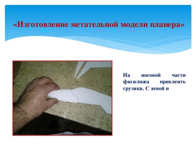 «Изготовление метательной модели планера» На носовой части фюзеляжа приклеить грузики. С левой и