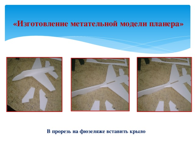 «Изготовление метательной модели планера» В прорезь на фюзеляже вставить крыло