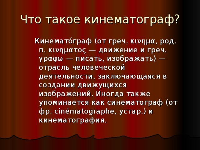 Что такое кинематограф? Кинемато́граф (от греч. κινημα, род. п. κινηματος — движение и греч. γραφω — писать, изображать) — отрасль человеческой деятельности, заключающаяся в создании движущихся изображений. Иногда также упоминается как синематограф (от фр. cinématographe, устар.) и кинематография.