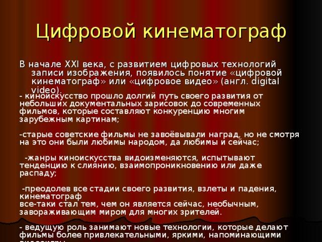 Цифровой кинематограф В начале XXI века, с развитием цифровых технологий записи изображения, появилось понятие «цифровой кинематограф» или «цифровое видео» (англ. digital video). - киноискусство прошло долгий путь своего развития от небольших документальных зарисовок до современных фильмов, которые составляют конкуренцию многим зарубежным картинам; -старые советские фильмы не завоёвывали наград, но не смотря на это они были любимы народом, да любимы и сейчас;  -жанры киноискусства видоизменяются, испытывают тенденцию к слиянию, взаимопроникновению или даже распаду;  -преодолев все стадии своего развития, взлеты и падения, кинематограф все-таки стал тем, чем он является сейчас, необычным, завораживающим миром для многих зрителей. - ведущую роль занимают новые технологии, которые делают фильмы более привлекательными, яркими, напоминающими видеоигры.