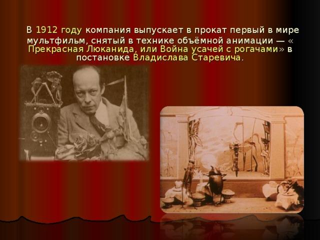 В 1912 году компания выпускает в прокат первый в мире мультфильм, снятый в технике объёмной анимации— « Прекрасная Люканида, или Война усачей с рогачами » в постановке Владислава Старевича .