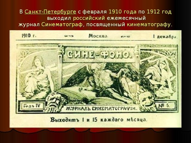 В Санкт-Петербурге с февраля 1910года по 1912год выходил российский ежемесячный журнал Синематограф , посвященный кинематографу .