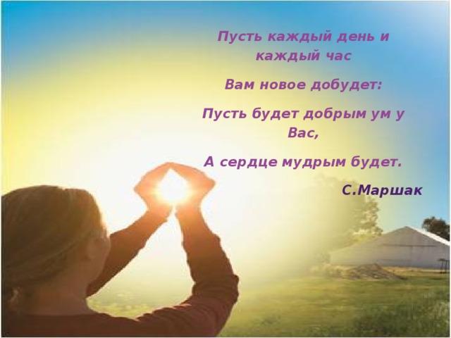 Пусть каждый день и каждый час Вам новое добудет: Пусть будет добрым ум у Вас, А сердце мудрым будет.  С.Маршак