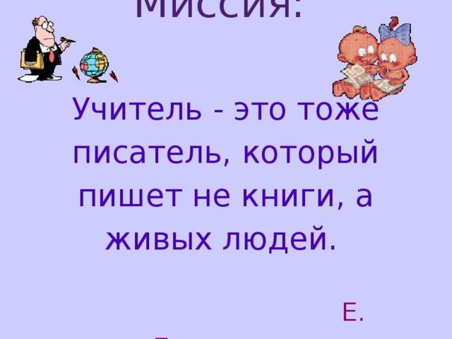 Миссия:    Учитель - это тоже писатель, который пишет не книги, а живых людей.     Е . Евтушенко