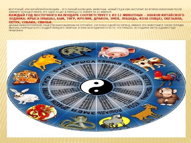 Восточный, или китайский календарь – это лунный календарь животных. Новый год в нем наступает во второе новолуние после зимнего солнцестояния. Это одна из дат в период с 21 января по 21 февраля.  Каждый год восточного календаря соответствует 1 из 12 животных – знаков китайского зодиака: Крыса (Мышь), Бык, Тигр, Кролик, Дракон, Змея, Лошадь, Коза (Овца), Обезьяна, Петух, Собака, Свинья.  Данные мифологические существа были выбраны не случайно. Согласно одной из легенд, именно эти животные в таком порядке явились попрощаться с Буддой перед его смертью. В знак благодарности за то, что пришли, он подарил им по одному году правления.
