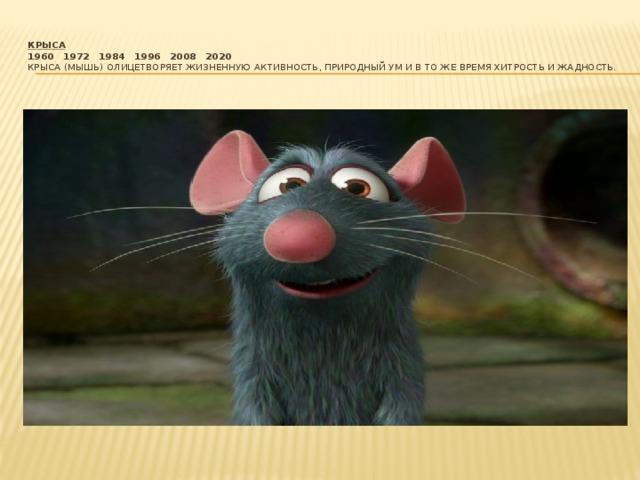 Крыса  1960  1972  1984  1996  2008  2020  Крыса (Мышь) олицетворяет жизненную активность, природный ум и в то же время хитрость и жадность.