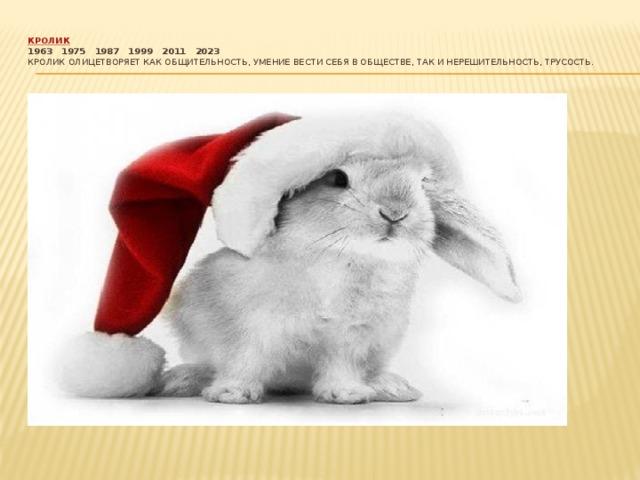 Кролик  1963  1975  1987  1999  2011  2023  Кролик олицетворяет как общительность, умение вести себя в обществе, так и нерешительность, трусость.