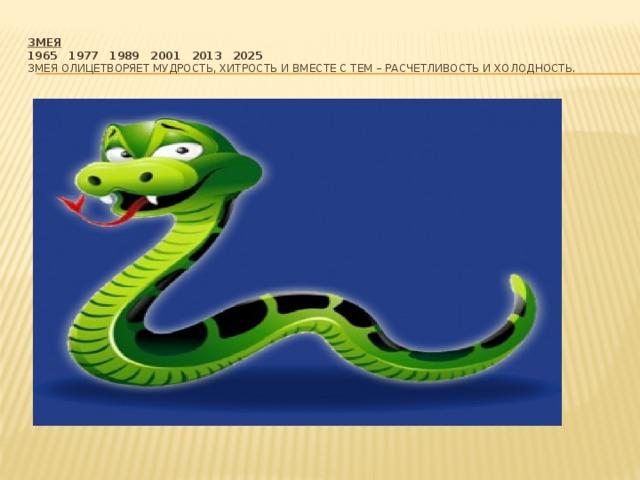 Змея  1965  1977  1989  2001  2013  2025  Змея олицетворяет мудрость, хитрость и вместе с тем – расчетливость и холодность.