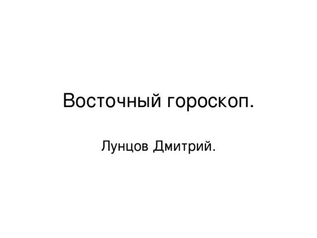 Восточный гороскоп. Лунцов Дмитрий.