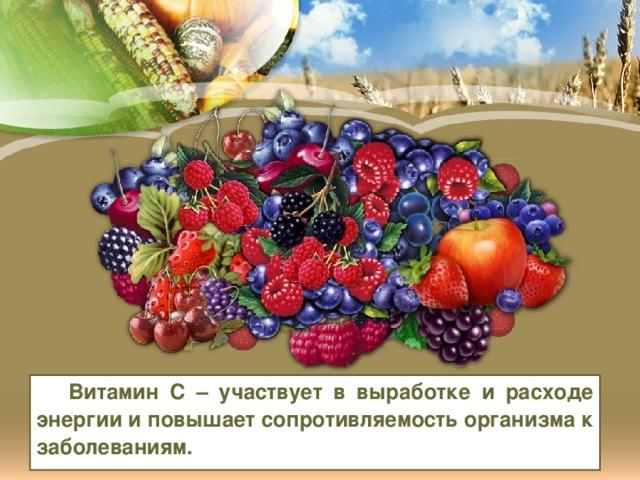Витамин С – участвует в выработке и расходе энергии и повышает сопротивляемость организма к заболеваниям.