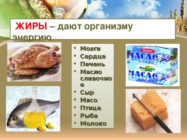 ЖИРЫ – дают организму энергию Мозги Сердце Печень Масло сливочное Сыр Мясо Птица Рыба Молоко