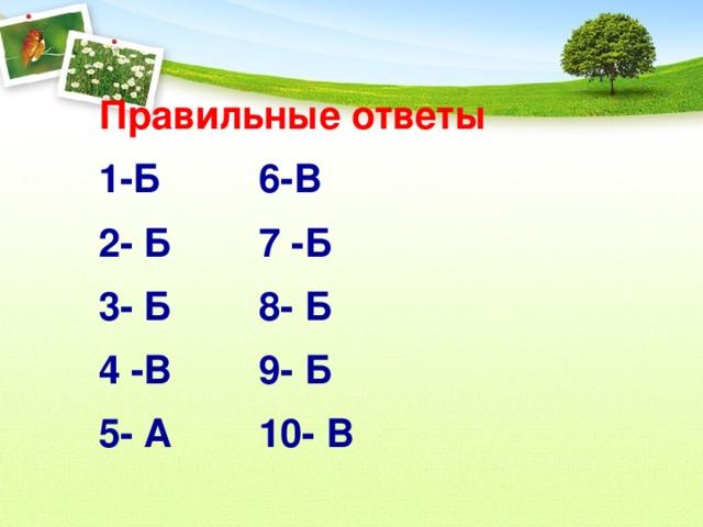 Правильные ответы 1-Б 6-В 2- Б 7 -Б 3- Б 8- Б 4 -В 9- Б 5- А 10- В