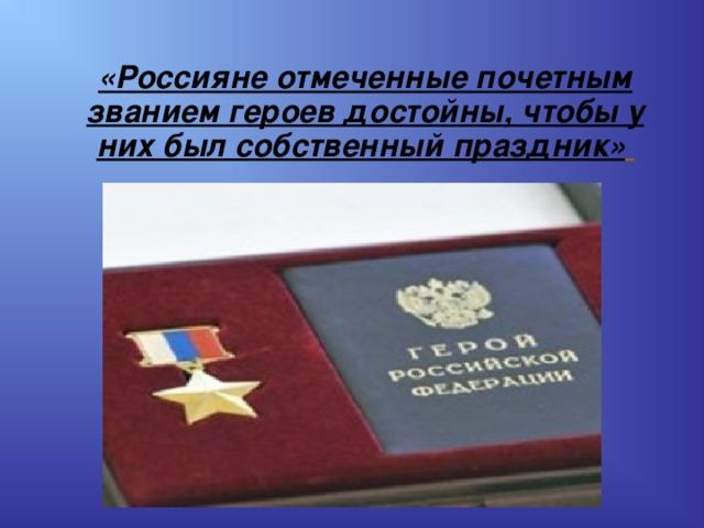 «Россияне отмеченные почетным званием героев достойны, чтобы у них был собственный праздник»