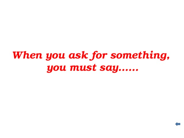 When you ask for something, you must say……