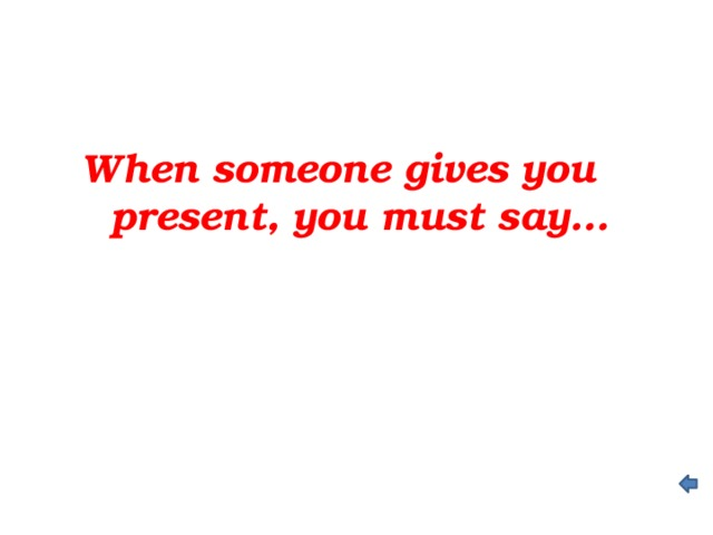 When someone gives you present, you must say…