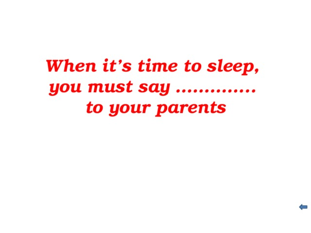 When it's time to sleep, you must say ………….. to your parents