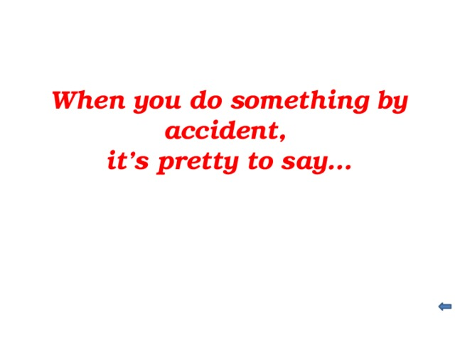 When you do something by accident, it's pretty to say…