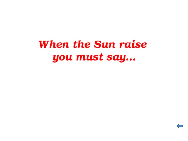 When the Sun raise you must say…