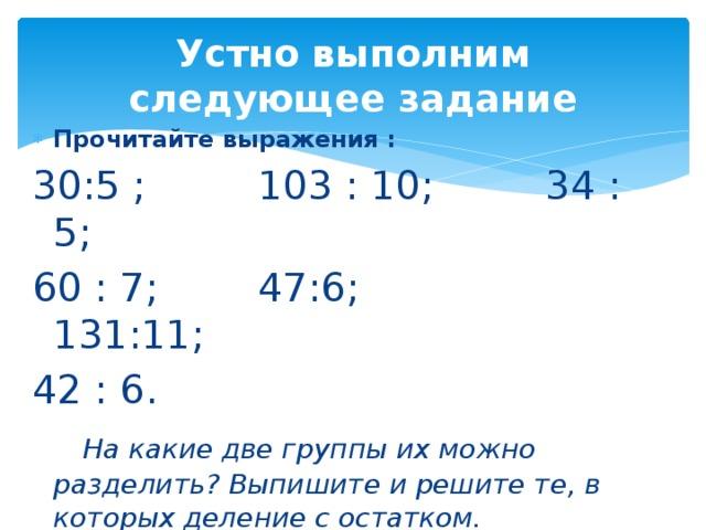 Устно выполним следующее задание Прочитайте выражения : 30:5 ; 103 : 10; 34 : 5; 60 : 7; 47:6; 131:11; 42 : 6.  На какие две группы их можно разделить? Выпишите и решите те, в которых деление с остатком.