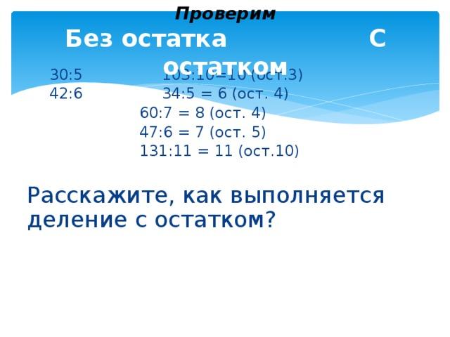 Проверим  Без остатка  С остатком   30:5     103:10=10 (ост.3)   42:6     34:5 = 6 (ост. 4)       60:7 = 8 (ост. 4)       47:6 = 7 (ост. 5)       131:11 = 11 (ост.10)  Расскажите, как выполняется деление с остатком?