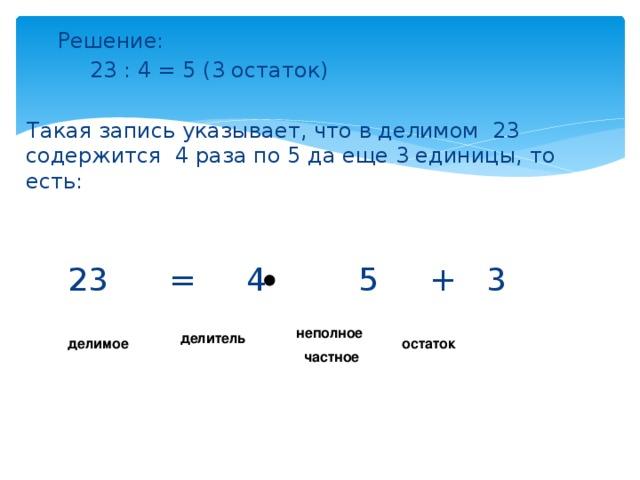 Решение:    23 : 4 = 5 (3 остаток)  Такая запись указывает, что в делимом 23 содержится 4 раза по 5 да еще 3 единицы, то есть:  23 = 4 5 + 3 неполное  частное делитель делимое остаток